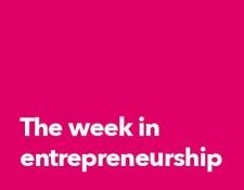 The week in entrepreneurship